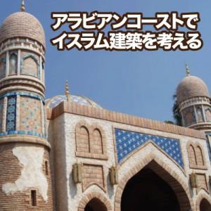 【ケンチク探検】歩いてみよう東京ディズニーシー/アラビアンコーストでイスラム建築を考える